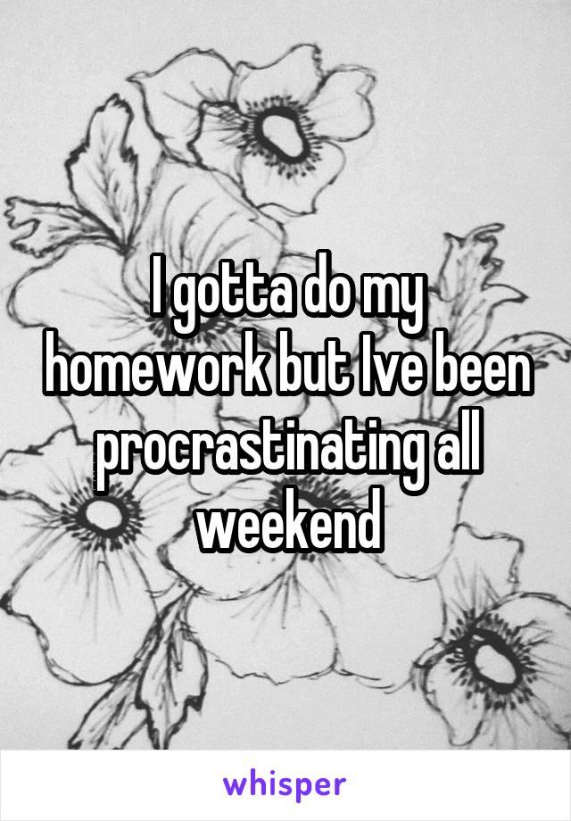 I gotta do my homework but Ive been procrastinating all weekend