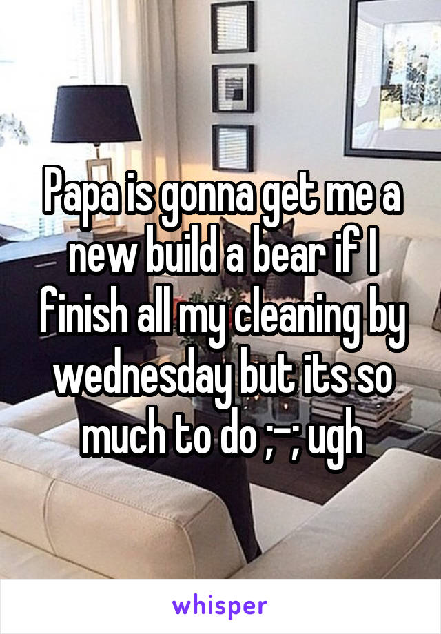 Papa is gonna get me a new build a bear if I finish all my cleaning by wednesday but its so much to do ;-; ugh