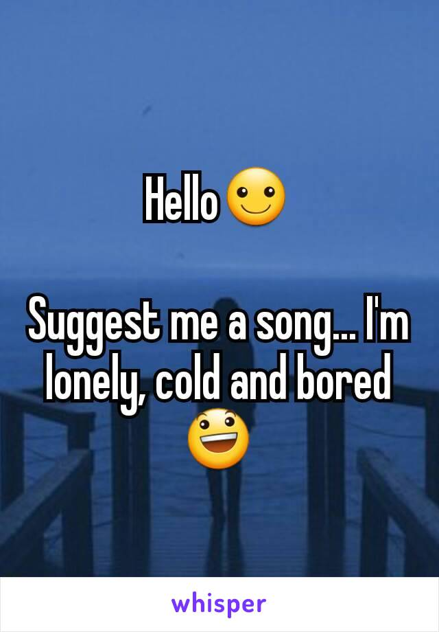 Hello☺  Suggest me a song... I'm lonely, cold and bored😃