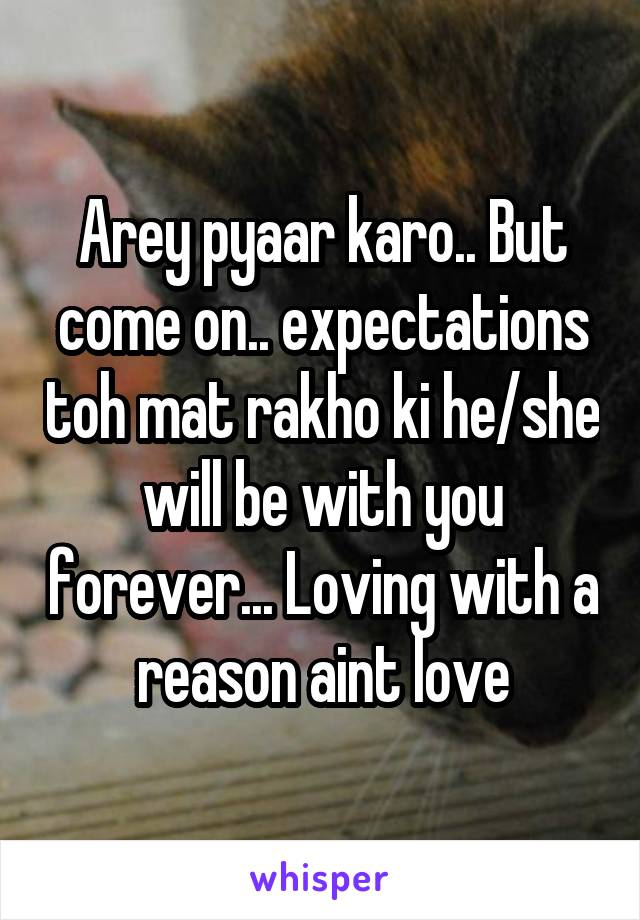 Arey pyaar karo.. But come on.. expectations toh mat rakho ki he/she will be with you forever... Loving with a reason aint love