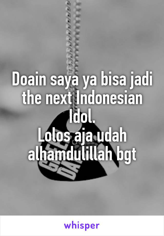 Doain saya ya bisa jadi the next Indonesian Idol. Lolos aja udah alhamdulillah bgt