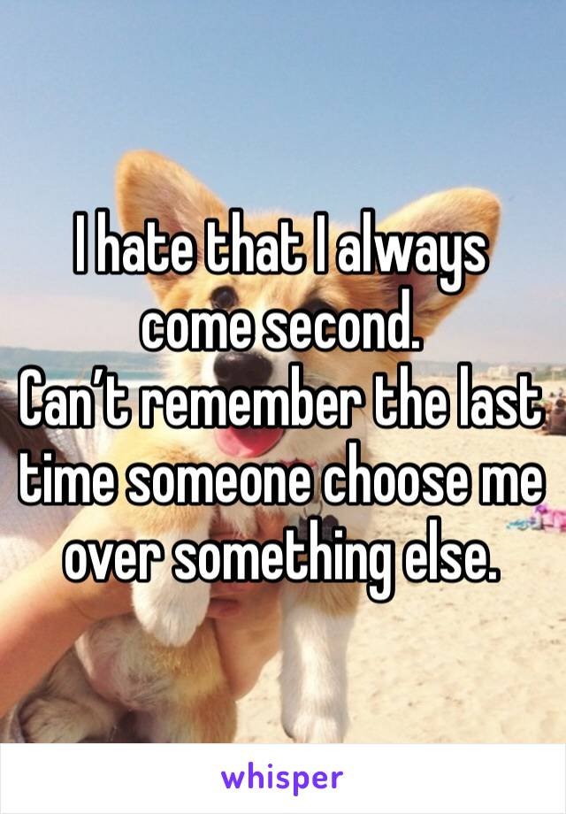 I hate that I always come second. Can't remember the last time someone choose me over something else.