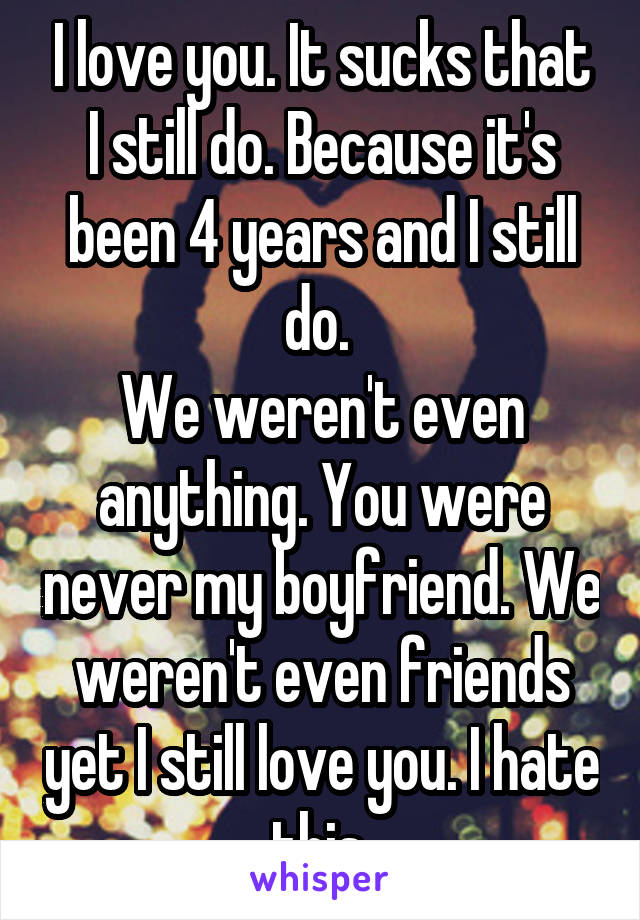 I love you. It sucks that I still do. Because it's been 4 years and I still do.  We weren't even anything. You were never my boyfriend. We weren't even friends yet I still love you. I hate this.