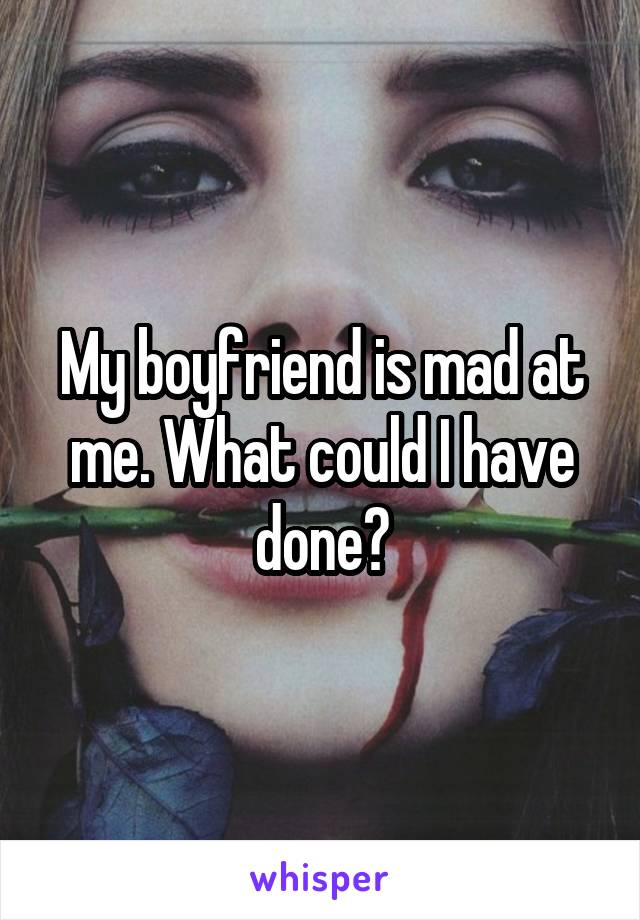 My boyfriend is mad at me. What could I have done?