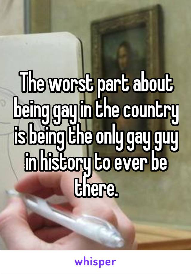 The worst part about being gay in the country is being the only gay guy in history to ever be there.