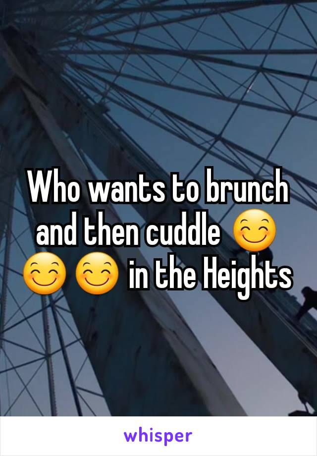 Who wants to brunch and then cuddle 😊😊😊 in the Heights
