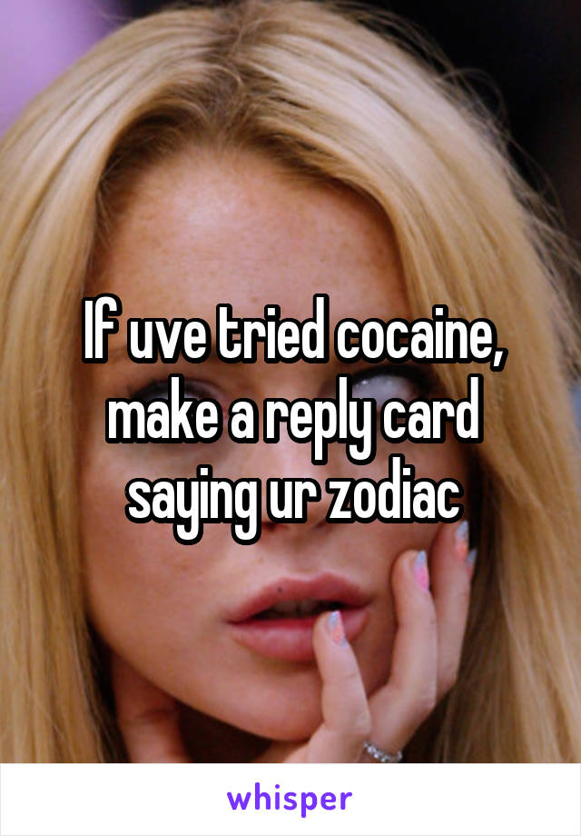 If uve tried cocaine, make a reply card saying ur zodiac