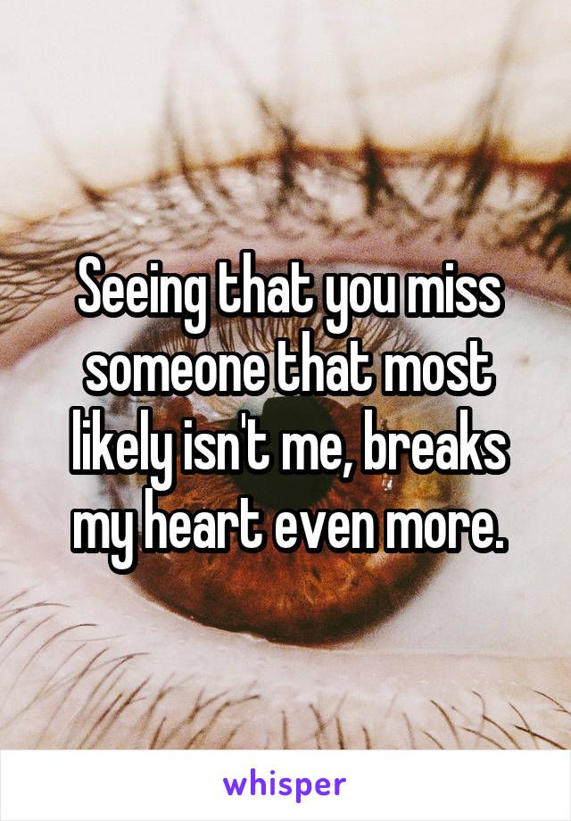 Seeing that you miss someone that most likely isn't me, breaks my heart even more.
