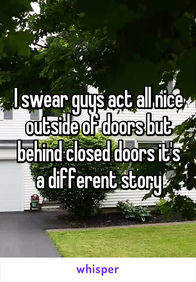 I swear guys act all nice outside of doors but behind closed doors it's a different story