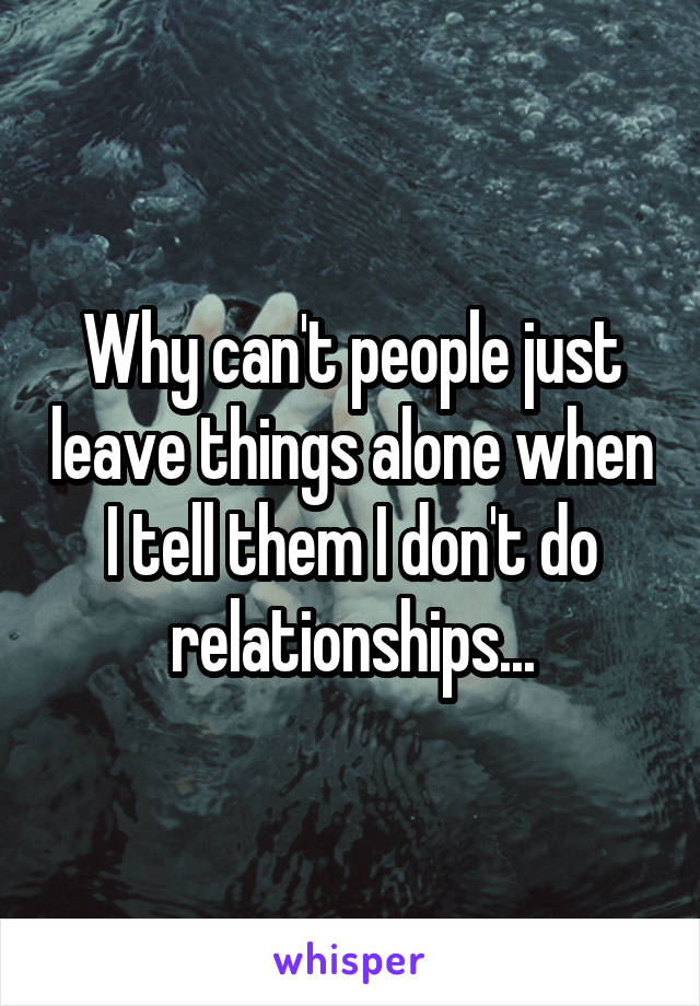 Why can't people just leave things alone when I tell them I don't do relationships...