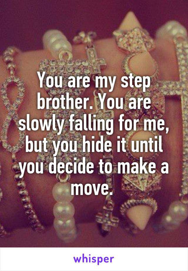You are my step brother. You are slowly falling for me, but you hide it until you decide to make a move.