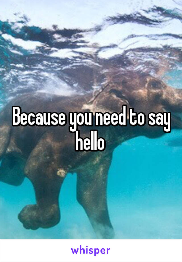 Because you need to say hello