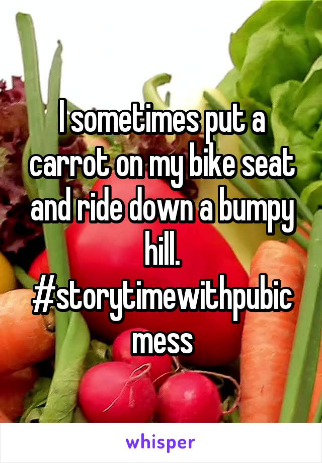 I sometimes put a carrot on my bike seat and ride down a bumpy hill. #storytimewithpubicmess