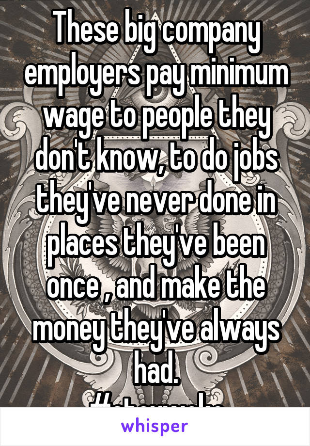 These big company employers pay minimum wage to people they don't know, to do jobs they've never done in places they've been once , and make the money they've always had. #staywoke