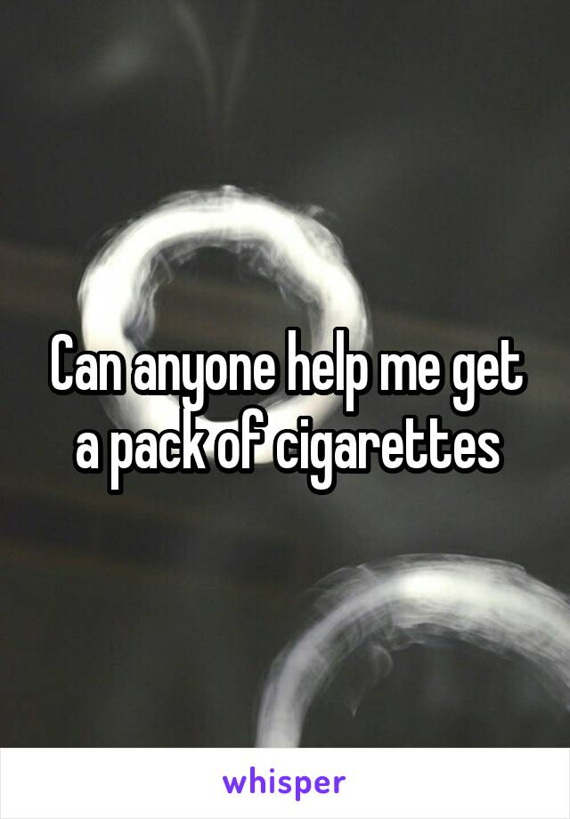 Can anyone help me get a pack of cigarettes