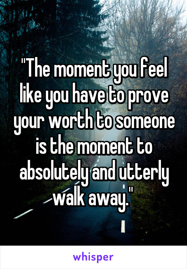"""The moment you feel like you have to prove your worth to someone is the moment to absolutely and utterly walk away."""