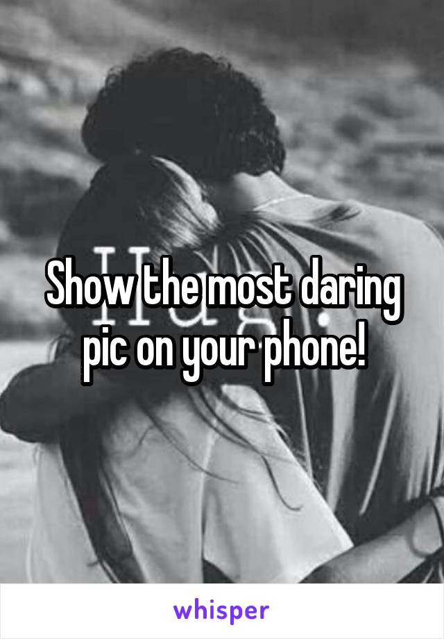 Show the most daring pic on your phone!