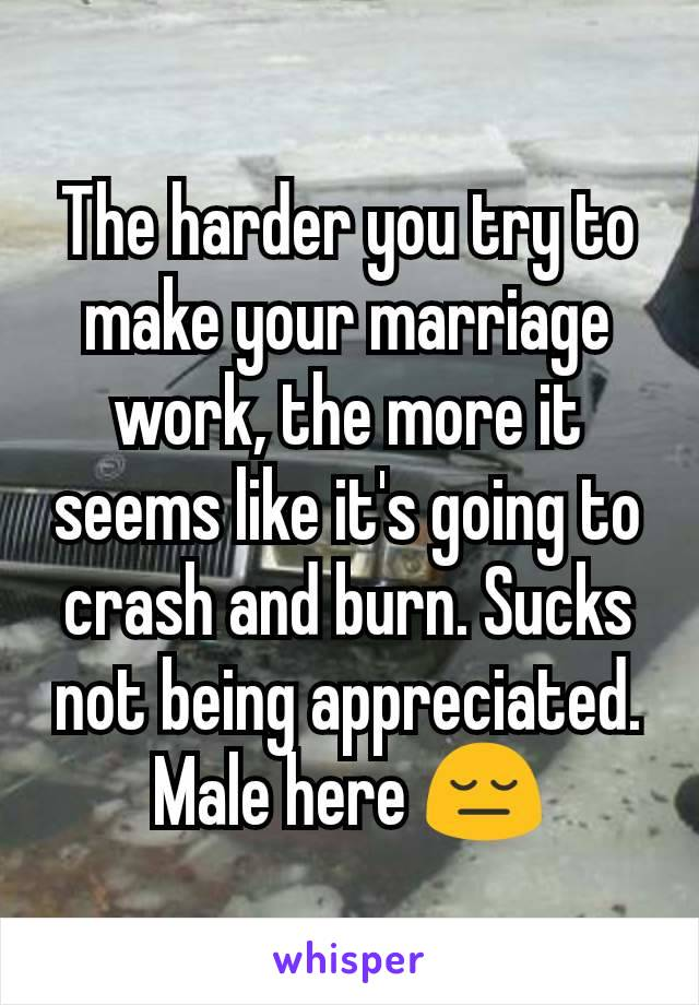 The harder you try to make your marriage work, the more it seems like it's going to crash and burn. Sucks not being appreciated. Male here 😔