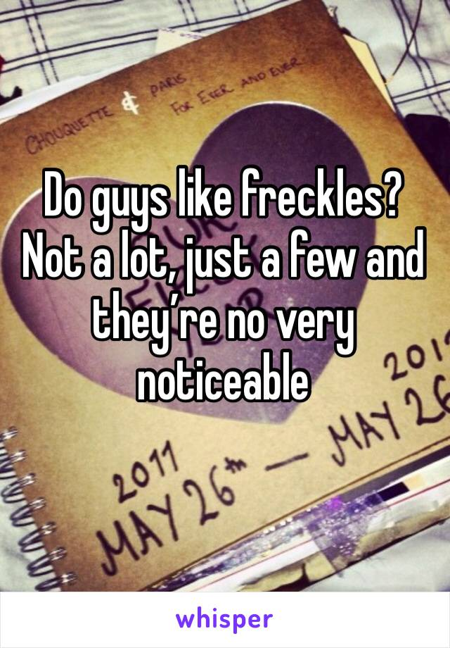 Do guys like freckles? Not a lot, just a few and they're no very noticeable