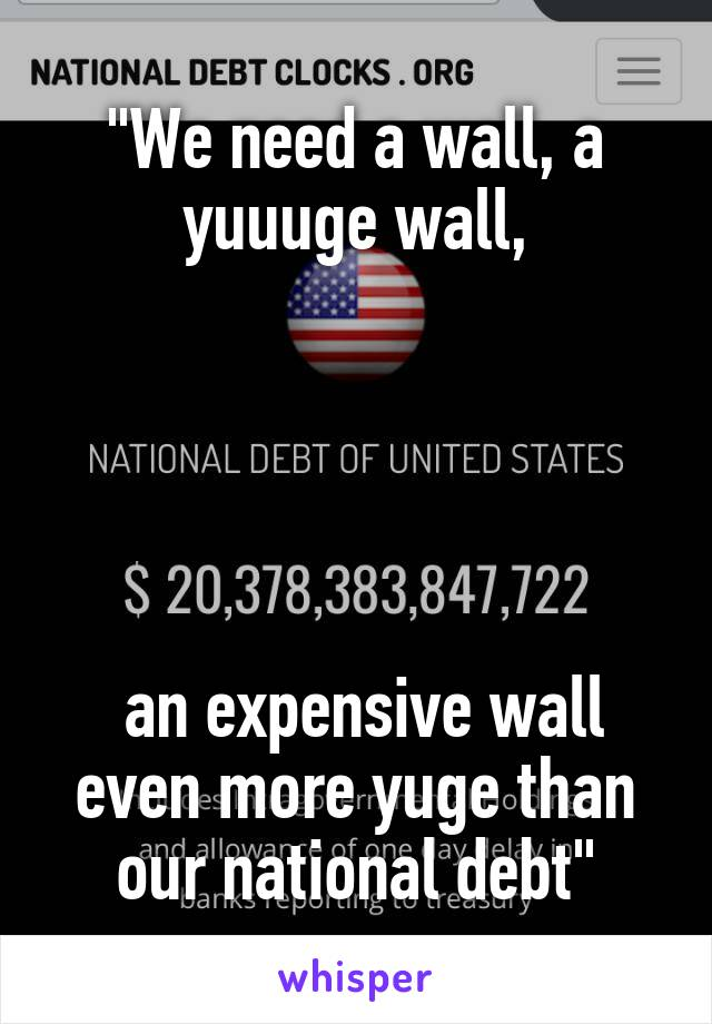 """""""We need a wall, a yuuuge wall,       an expensive wall even more yuge than our national debt"""""""
