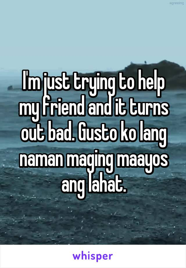 I'm just trying to help my friend and it turns out bad. Gusto ko lang naman maging maayos ang lahat.