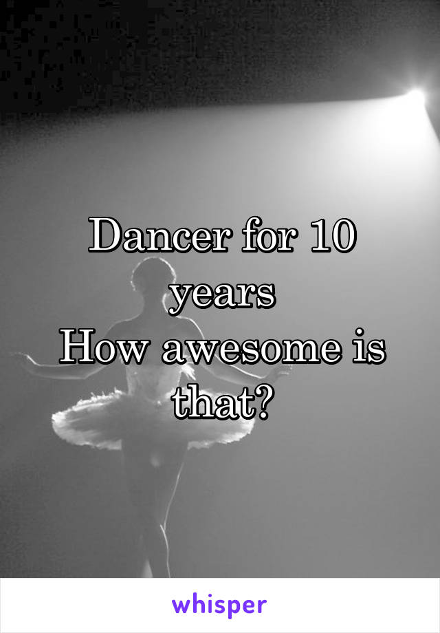 Dancer for 10 years How awesome is that?