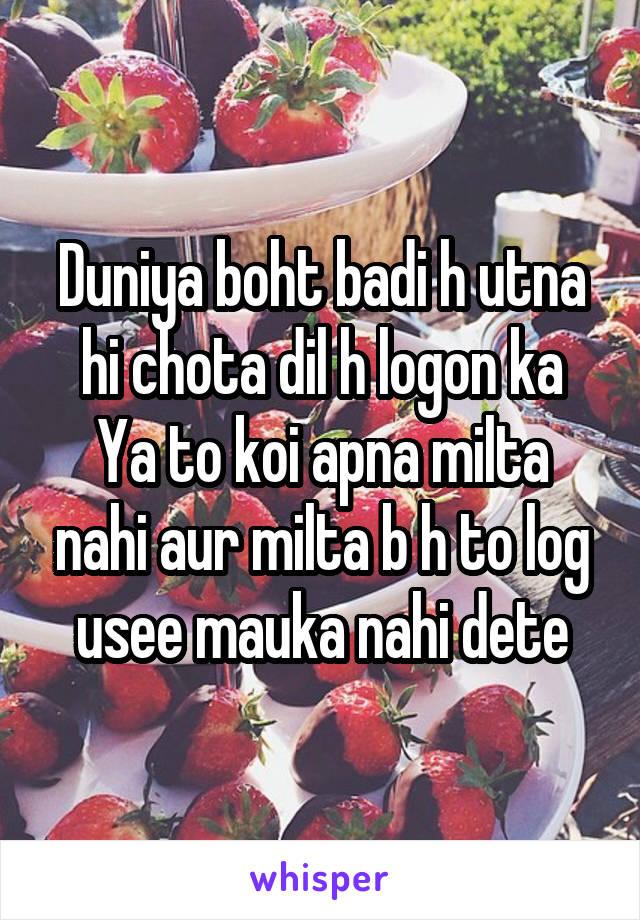 Duniya boht badi h utna hi chota dil h logon ka Ya to koi apna milta nahi aur milta b h to log usee mauka nahi dete