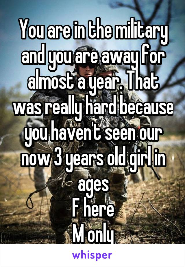 You are in the military and you are away for almost a year. That was really hard because you haven't seen our now 3 years old girl in ages F here M only