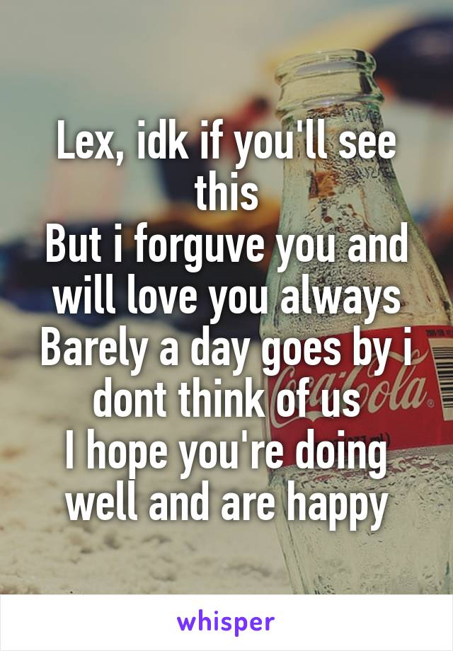 Lex, idk if you'll see this But i forguve you and will love you always Barely a day goes by i dont think of us I hope you're doing well and are happy