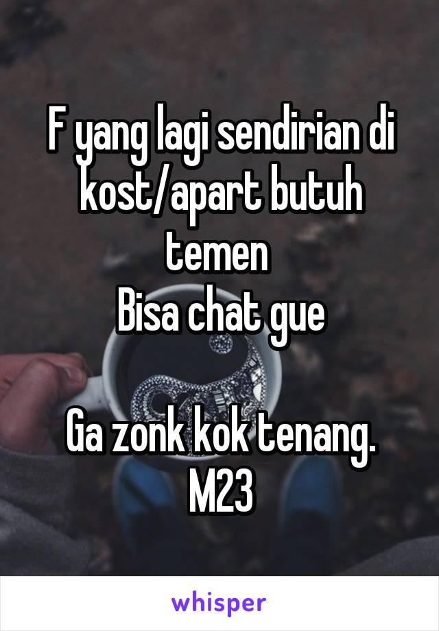 F yang lagi sendirian di kost/apart butuh temen  Bisa chat gue  Ga zonk kok tenang. M23