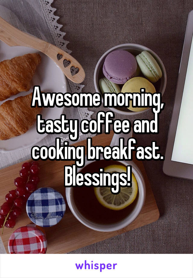 Awesome morning, tasty coffee and cooking breakfast. Blessings!