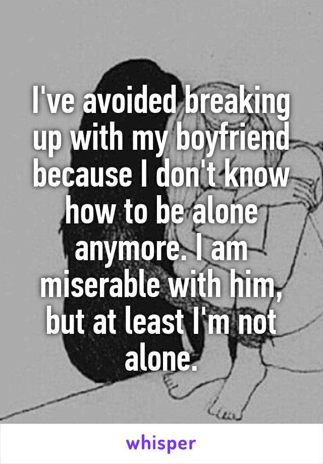 I've avoided breaking up with my boyfriend because I don't know how to be alone anymore. I am miserable with him, but at least I'm not alone.