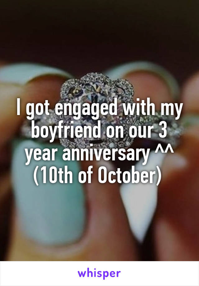 I got engaged with my boyfriend on our 3 year anniversary ^^ (10th of October)