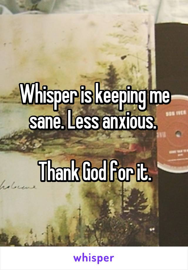 Whisper is keeping me sane. Less anxious.   Thank God for it.