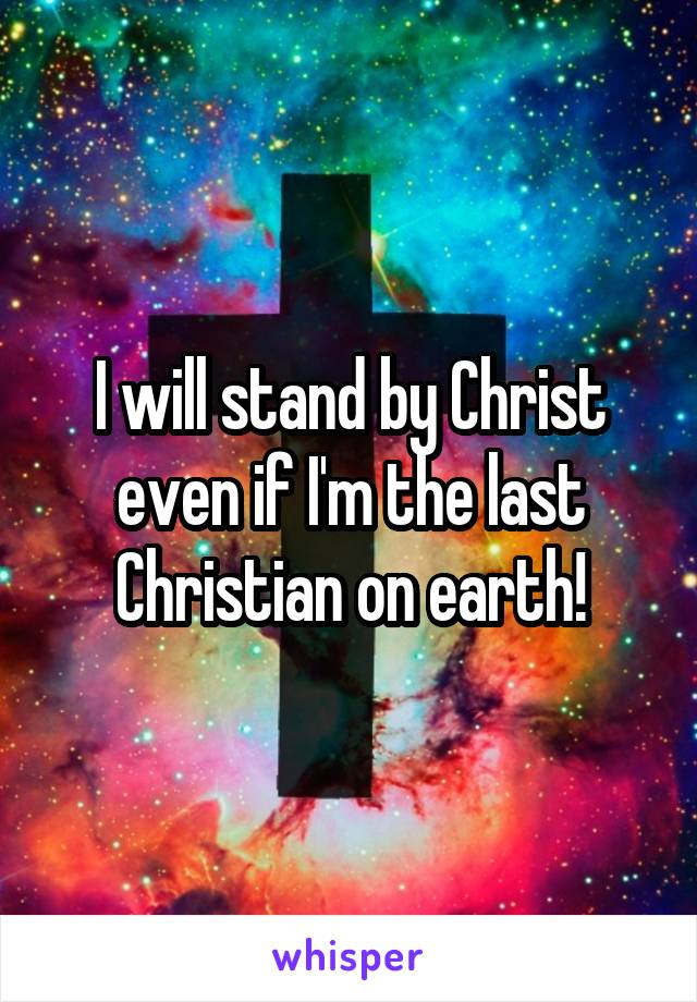 I will stand by Christ even if I'm the last Christian on earth!