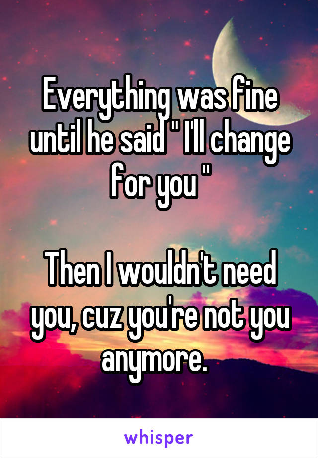 "Everything was fine until he said "" I'll change for you ""  Then I wouldn't need you, cuz you're not you anymore."