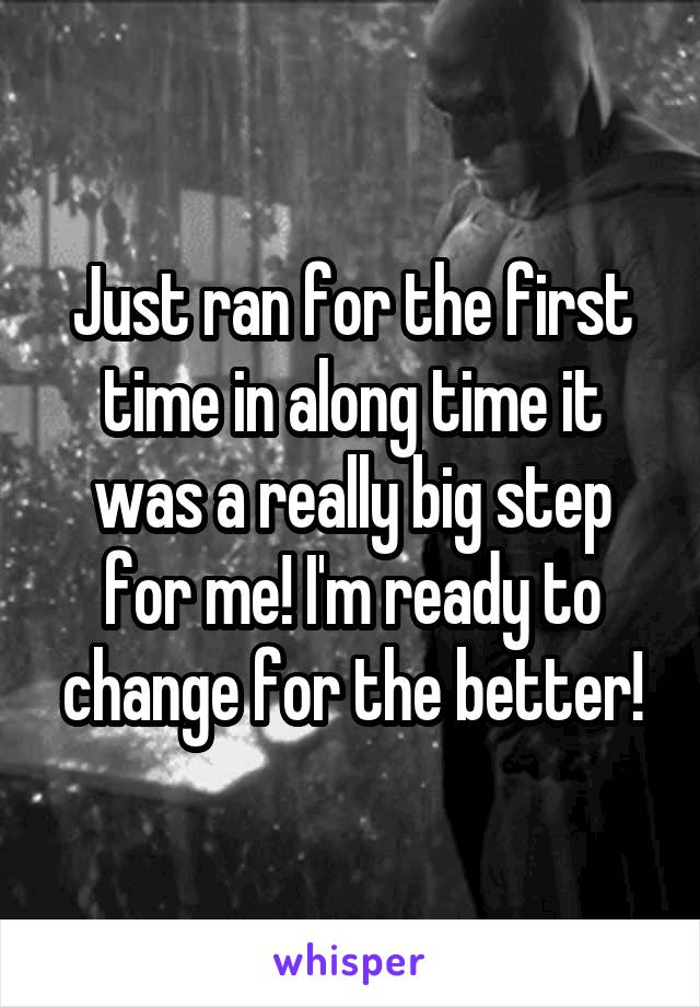 Just ran for the first time in along time it was a really big step for me! I'm ready to change for the better!