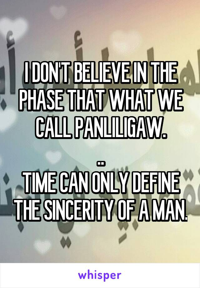 I DON'T BELIEVE IN THE PHASE THAT WHAT WE CALL PANLILIGAW. .. TIME CAN ONLY DEFINE THE SINCERITY OF A MAN.