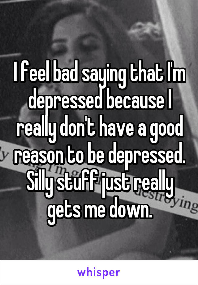 I feel bad saying that I'm depressed because I really don't have a good reason to be depressed. Silly stuff just really gets me down.