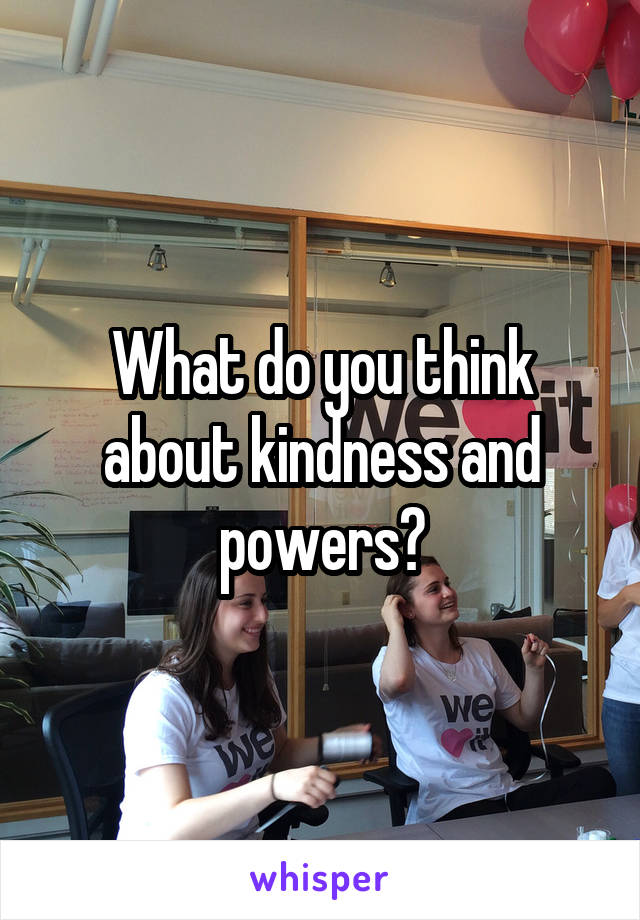 What do you think about kindness and powers?