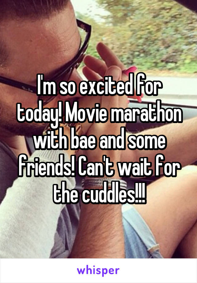 I'm so excited for today! Movie marathon with bae and some friends! Can't wait for the cuddles!!!