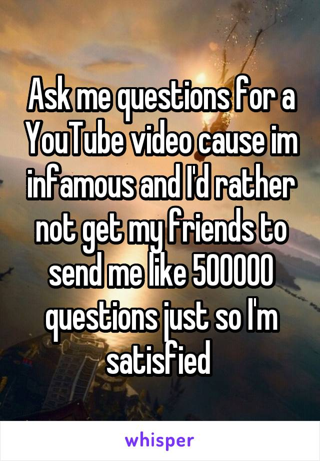 Ask me questions for a YouTube video cause im infamous and I'd rather not get my friends to send me like 500000 questions just so I'm satisfied