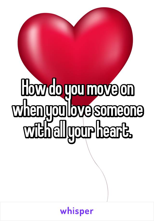 How do you move on when you love someone with all your heart.