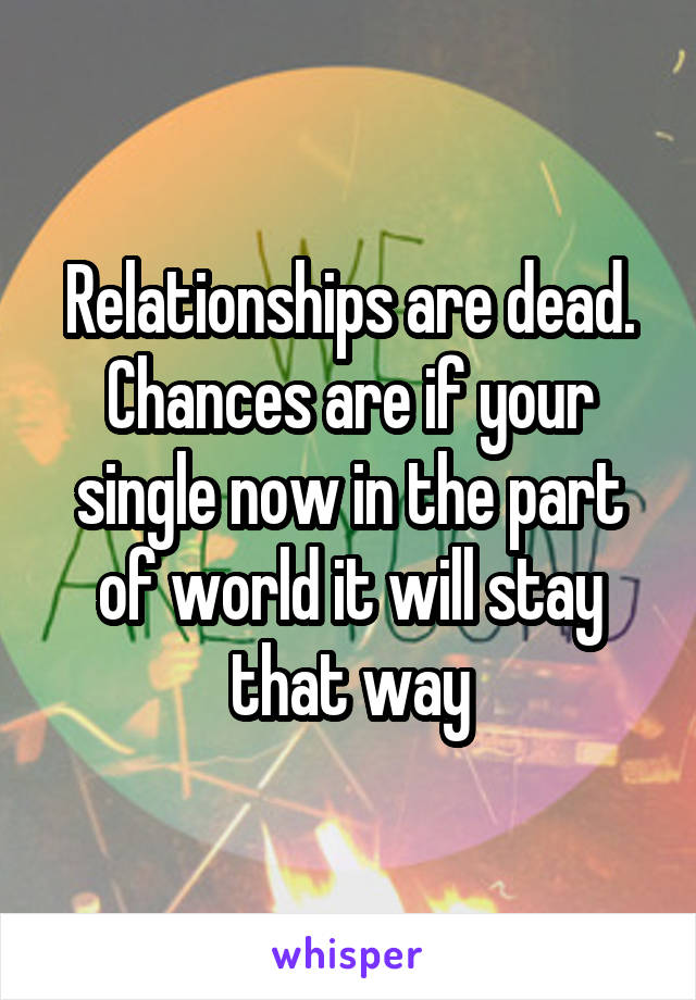 Relationships are dead. Chances are if your single now in the part of world it will stay that way