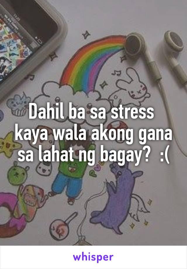 Dahil ba sa stress  kaya wala akong gana sa lahat ng bagay?  :(