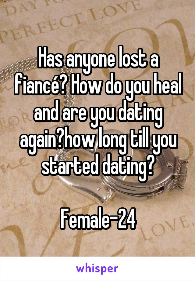 Has anyone lost a fiancé? How do you heal and are you dating again?how long till you started dating?  Female-24