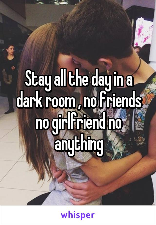 Stay all the day in a dark room , no friends no girlfriend no anything