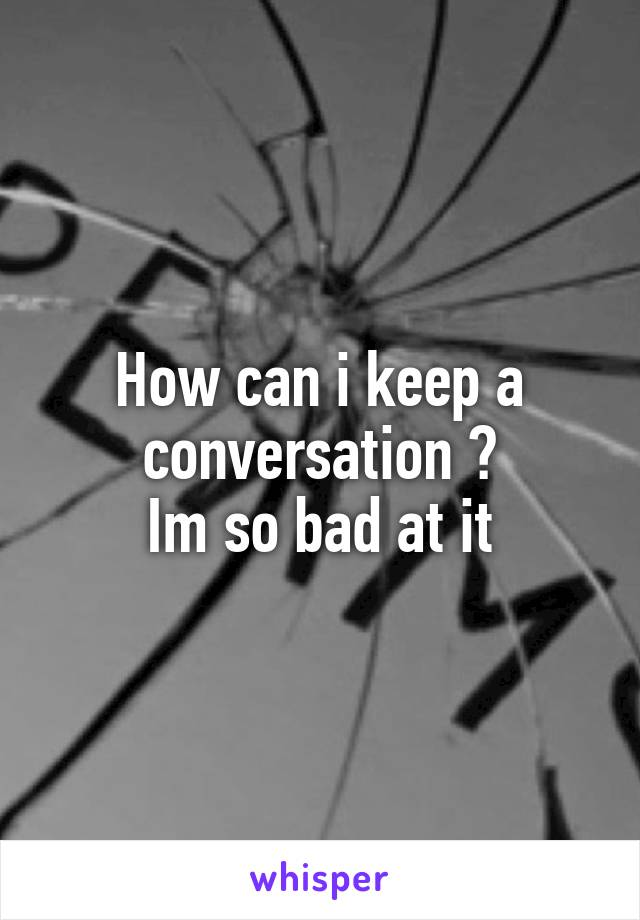 How can i keep a conversation ? Im so bad at it