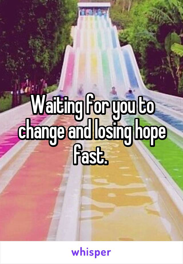 Waiting for you to change and losing hope fast.
