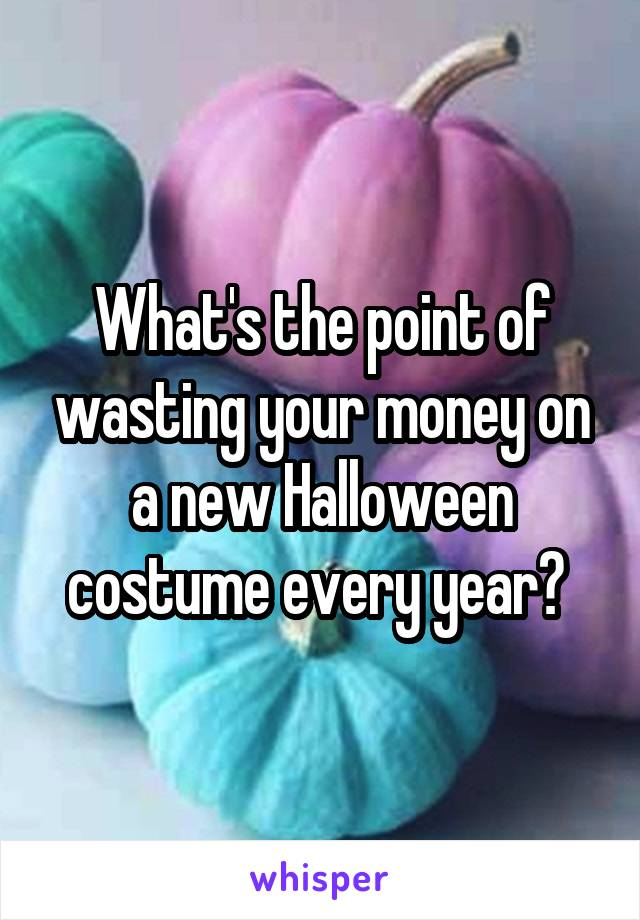 What's the point of wasting your money on a new Halloween costume every year?